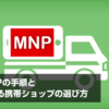 MNP(乗り換え)の手順と得する携帯ショップの選び方。すべて教えます!